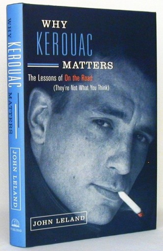 Why Kerouac Matters. The Lessons of On the Road (They're Not What You Think). John Leland, Jack, Kerouac.