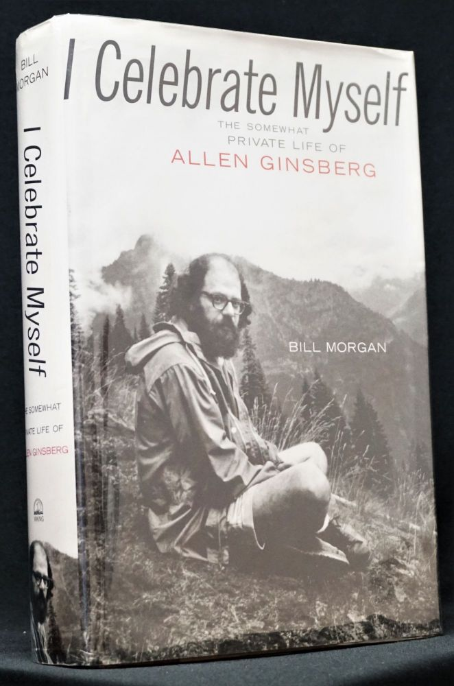 I Celebrate Myself: The Somewhat Private Life of Allen Ginsberg. Bill Morgan, Allen Ginsberg