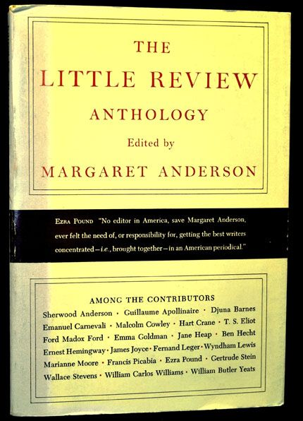 The Little Review Anthology. Margaret Anderson, Sherwood Anderson, Guillaume Apollinaire, Djuna Barnes, Hart Crane, T. S. Eliot, Ford Madox Ford, Ben Hecht, Ernest Hemingway, James Joyce, Ezra Pound, Gertrude Stein, Wallace Stevens, William Carlos Williams, William Butler Yeats.