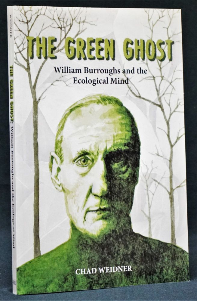 The Green Ghost: William Burroughs and the Ecological Mind. Chad Weidner, William S. Burroughs