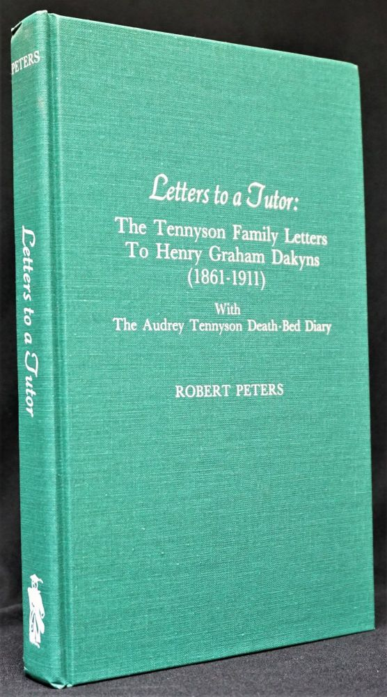 Letters to a Tutor: The Tennyson Family Letters To Henry Graham Dakyns (1861-1911) With The Audrey Tennyson Death-Bed Diary. Robert Peters, Alfred Tennyson.