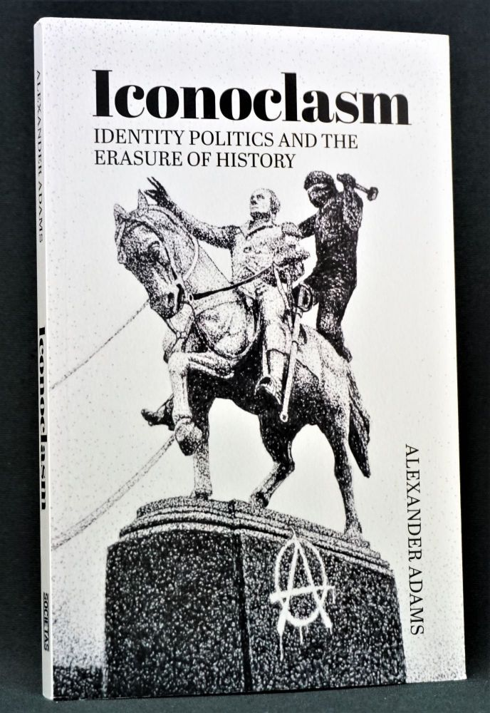 Iconoclasm: Identity Politics and the Erasure of History. Alexander Adams